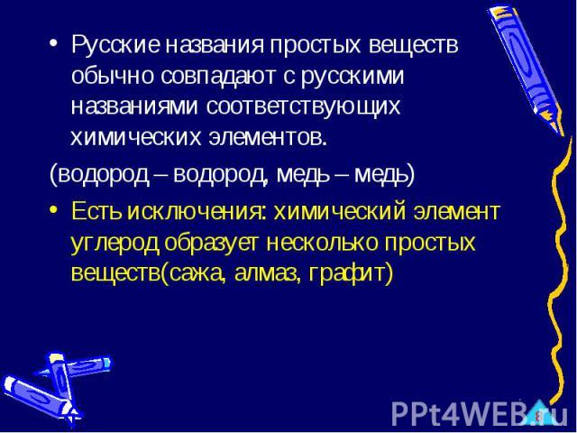 Русские названия простых веществ обычно совпадают с русскими названиями соответствующих химических элементов.(водород – водород, медь – медь)Есть исключения: химический элемент углерод образует несколько простых веществ(сажа, алмаз, графит)