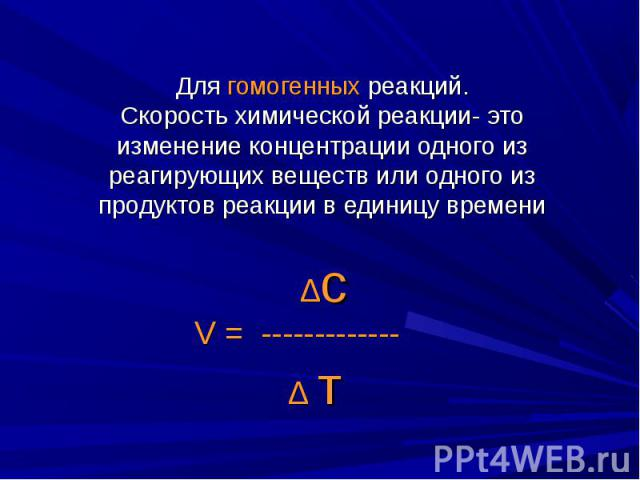 Для гомогенных реакций.Скорость химической реакции- это изменение концентрации одного из реагирующих веществ или одного из продуктов реакции в единицу времени ∆cV = ------------- ∆ т