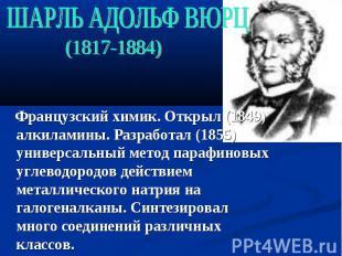ШАРЛЬ АДОЛЬФ ВЮРЦ (1817-1884) Французский химик. Открыл (1849) алкиламины. Разра