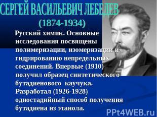 СЕРГЕЙ ВАСИЛЬЕВИЧ ЛЕБЕДЕВ (1874-1934) Русский химик. Основные исследования посвя