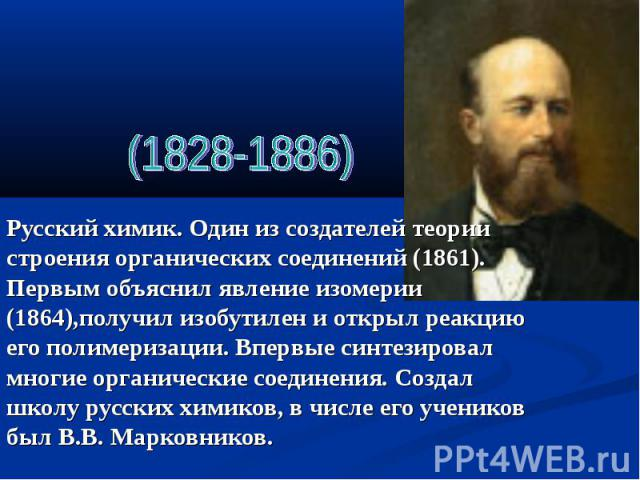 АЛЕКСАНДР МИХАЙЛОВИЧ БУТЛЕРОВ (1828-1886) Русский химик. Один из создателей теории строения органических соединений (1861). Первым объяснил явление изомерии (1864),получил изобутилен и открыл реакцию его полимеризации. Впервые синтезировал многие ор…