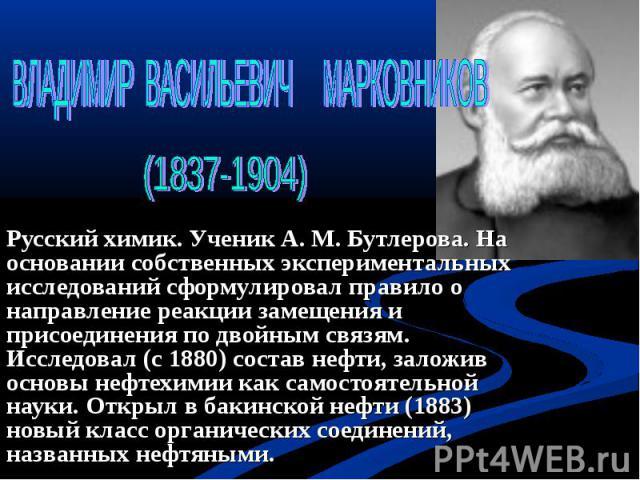 ВЛАДИМИР ВАСИЛЬЕВИЧ МАРКОВНИКОВ (1837-1904) Русский химик. Ученик А. М. Бутлерова. На основании собственных экспериментальных исследований сформулировал правило о направление реакции замещения и присоединения по двойным связям. Исследовал (с 1880) с…