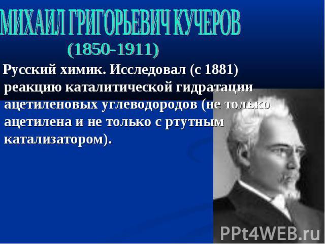 МИХАИЛ ГРИГОРЬЕВИЧ КУЧЕРОВ (1850-1911) Русский химик. Исследовал (с 1881) реакцию каталитической гидратации ацетиленовых углеводородов (не только ацетилена и не только с ртутным катализатором).