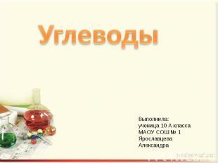 Углеводы Выполнила:ученица 10 А класса МАОУ СОШ № 1 Ярославцева Александра