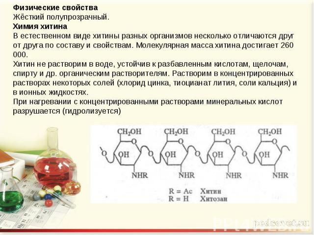 Физические свойстваЖёсткий полупрозрачный.Химия хитинаВ естественном виде хитины разных организмов несколько отличаются друг от друга по составу и свойствам. Молекулярная масса хитина достигает 260 000.Хитин не растворим в воде, устойчив к разбавлен…