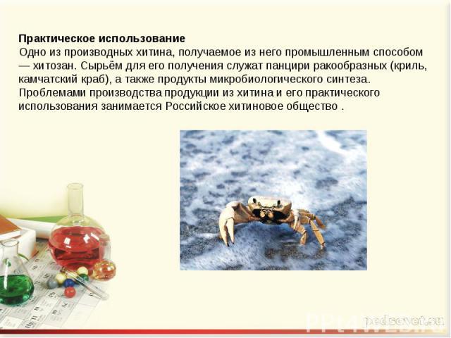 Практическое использованиеОдно из производных хитина, получаемое из него промышленным способом — хитозан. Сырьём для его получения служат панцири ракообразных (криль, камчатский краб), а также продукты микробиологического синтеза. Проблемами произво…