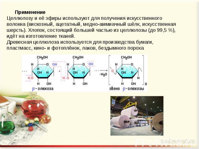 ПрименениеЦеллюлозу и её эфиры используют для получения искусственного волокна (вискозный, ацетатный, медно-аммиачный шёлк, искусственная шерсть). Хлопок, состоящий большей частью из целлюлозы (до 99,5 %), идёт на изготовление тканей.Древесная целлю…