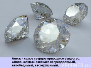 Алмаз - самое твердое природное вещество. Слово «алмаз» означает непреодолимый,