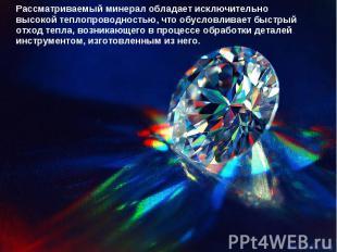 Рассматриваемый минерал обладает исключительно высокой теплопроводностью, что об