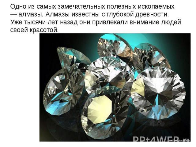 Одно из самых замечательных полезных ископаемых — алмазы. Алмазы известны с глубокой древности. Уже тысячи лет назад они привлекали внимание людей своей красотой.