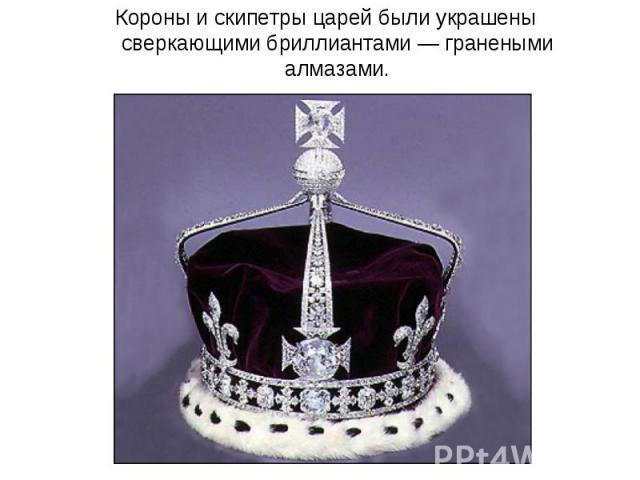 Короны и скипетры царей были украшены сверкающими бриллиантами — гранеными алмазами.