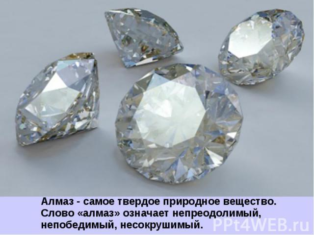 Алмаз - самое твердое природное вещество. Слово «алмаз» означает непреодолимый, непобедимый, несокрушимый.