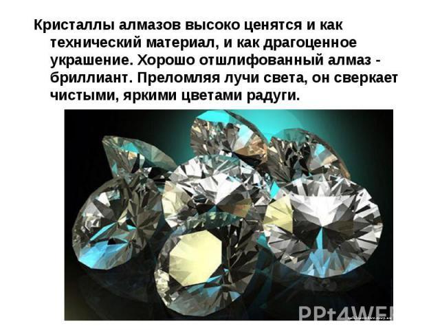 Кристаллы алмазов высоко ценятся и как технический материал, и как драгоценное украшение. Хорошо отшлифованный алмаз - бриллиант. Преломляя лучи света, он сверкает чистыми, яркими цветами радуги.