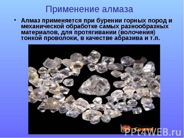 Алмаз применяется при бурении горных пород и механической обработке самых разнообразных материалов, для протягивании (волочения) тонкой проволоки, в качестве абразива и т.п.