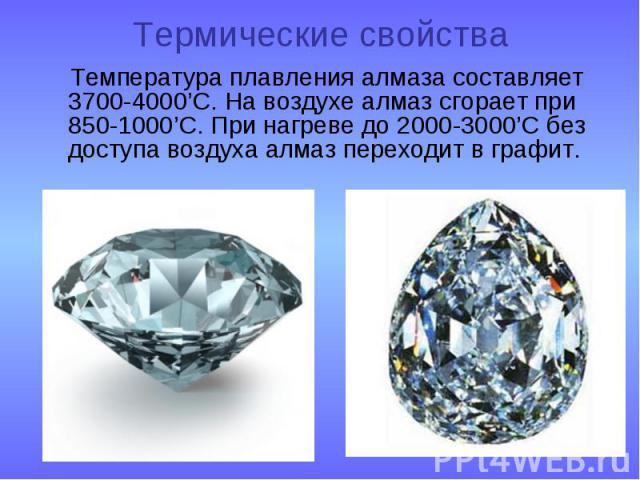 Термические свойства Температура плавления алмаза составляет 3700-4000'C. На воздухе алмаз сгорает при 850-1000'С. При нагреве до 2000-3000'С без доступа воздуха алмаз переходит в графит.