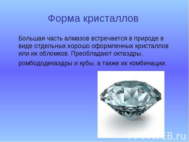 Форма кристаллов Большая часть алмазов встречается в природе в виде отдельных хорошо оформленных кристаллов или их обломков. Преобладают октаэдры, ромбододекаэдры и кубы, а также их комбинации.