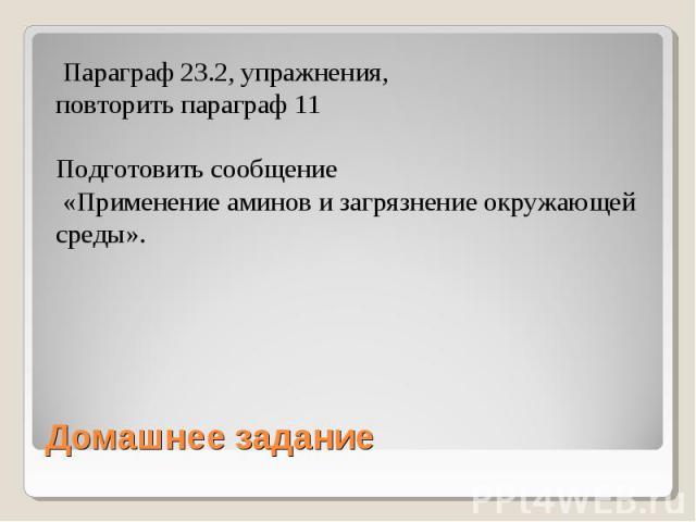 Параграф 23.2, упражнения, повторить параграф 11Подготовить сообщение «Применение аминов и загрязнение окружающей среды». Домашнее задание