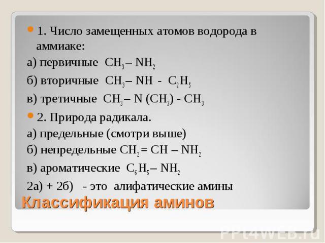 1. Число замещенных атомов водорода в аммиаке:а) первичные СН3 – NН2 б) вторичные СН3 – NН - С2 Н5 в) третичные СН3 – N (СН3) - СН3 2. Природа радикала.а) предельные (смотри выше)б) непредельные СН2 = СН – NН2 в) ароматические С6 Н5 – NН2 2а) + 2б) …