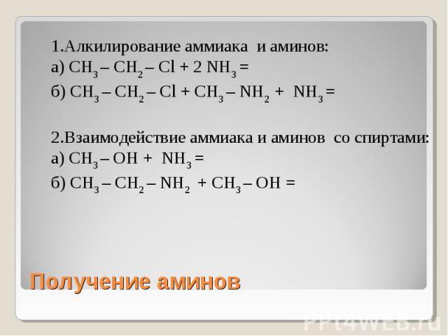 1.Алкилирование аммиака и аминов: а) CH3 – CH2 – Cl + 2 NH3 = б) CH3 – CH2 – Cl + CH3 – NH2 + NH3 =2.Взаимодействие аммиака и аминов со спиртами: а) CH3 – ОН + NH3 = б) CH3 – CH2 – NH2 + CH3 – ОН = Получение аминов