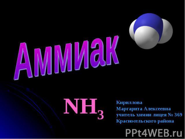 Аммиак NH3 КирилловаМаргарита Алексеевнаучитель химии лицея № 369Красносельского района