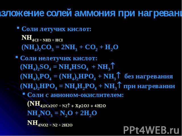 Разложение солей аммония при нагревании Соли летучих кислот: NH4Cl = NH3 + HCl (NH4)2CO3 = 2NH3 + CO2 + H2O Cоли нелетучих кислот: (NH4)2SO4 = NH4HSO4 + NH3 (NH4)3PO4 = (NH4)2HPO4 + NH3 без нагревания (NH4)2HPO4 = NH4H2PO4 + NH3 при нагревании Соли …