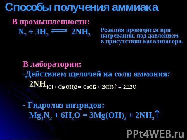 Способы получения аммиака В промышленности: N2 + 3H2 2NH3 Реакция проводится при нагревании, под давлением,в присутствии катализатора. В лаборатории:Действием щелочей на соли аммония: 2NH4Cl + Ca(OH)2 = CaCl2 + 2NH3 + 2H2O Гидролиз нитридов: Mg3N2 +…