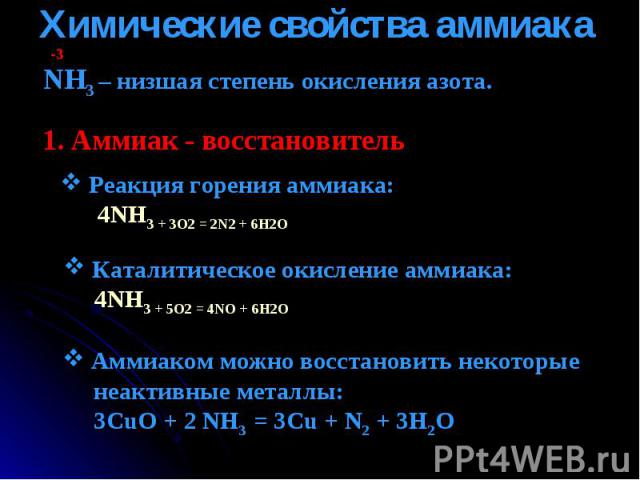 Химические свойства аммиака NH3 – низшая степень окисления азота. 1. Аммиак - восстановитель Реакция горения аммиака: 4NH3 + 3O2 = 2N2 + 6H2O Каталитическое окисление аммиака: 4NH3 + 5O2 = 4NO + 6H2O Аммиаком можно восстановить некоторые неактивные …