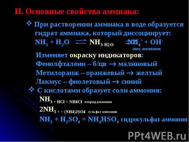 При растворении аммиака в воде образуется гидрат аммиака, который диссоциирует: NH3 + H2O NH3H2O NH4+ + OH- Изменяет окраску индикаторов:Фенолфталеин – б/цв малиновыйМетилоранж – оранжевый желтыйЛакмус – фиолетовый синий С кислотами образует соли ам…