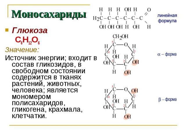 Моносахариды Глюкоза С6Н12О6Значение: Источник энергии; входит в состав гликозидов, в свободном состоянии содержится в тканях растений, животных, человека; является мономером полисахаридов, гликогена, крахмала, клетчатки.
