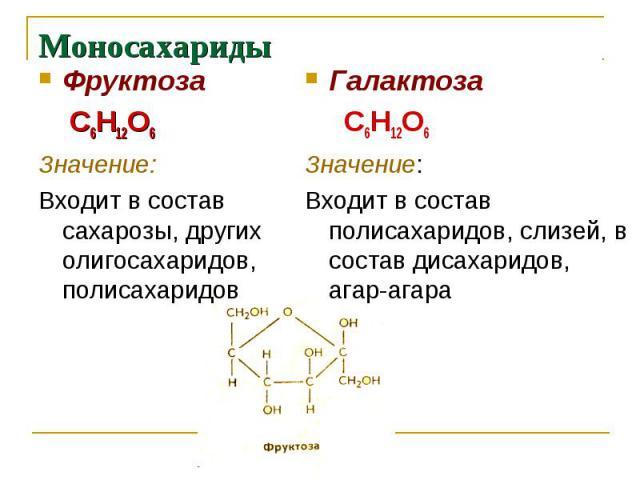 Моносахариды Фруктоза С6Н12О6Значение: Входит в состав сахарозы, других олигосахаридов, полисахаридов Галактоза С6Н12О6Значение:Входит в состав полисахаридов, слизей, в состав дисахаридов, агар-агара