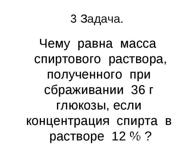 Чему равна масса спиртового раствора, полученного при сбраживании 36 г глюкозы, если концентрация спирта в растворе 12 % ?