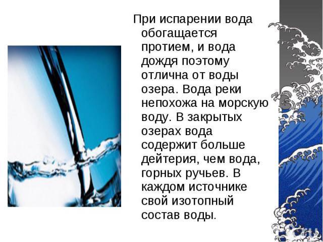 При испарении вода обогащается протием, и вода дождя поэтому отлична от воды озера. Вода реки непохожа на морскую воду. В закрытых озерах вода содержит больше дейтерия, чем вода, горных ручьев. В каждом источнике свой изотопный состав воды.