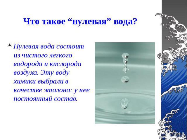 """Что такое """"нулевая"""" вода? Нулевая вода состоит из чистого легкого водорода и кислорода воздуха. Эту воду химики выбрали в качестве эталона: у нее постоянный состав."""