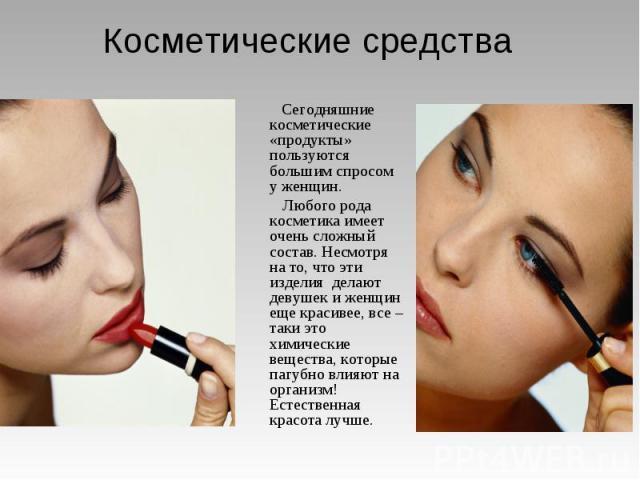 Косметические средства Сегодняшние косметические «продукты» пользуются большим спросом у женщин. Любого рода косметика имеет очень сложный состав. Несмотря на то, что эти изделия делают девушек и женщин еще красивее, все – таки это химические вещест…