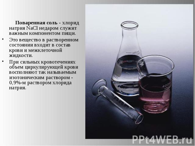 Поваренная соль - хлорид натрия NaCl недаром служит важным компонентом пищи. Это вещество в растворенном состоянии входит в состав крови и межклеточной жидкости. При сильных кровотечениях объем циркулирующей крови восполняют так называемым изотониче…