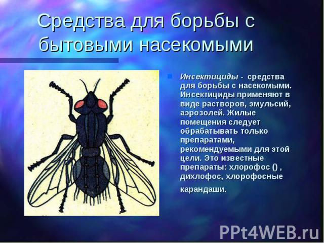 Средства для борьбы с бытовыми насекомыми Инсектициды - средства для борьбы с насекомыми. Инсектициды применяют в виде растворов, эмульсий, аэрозолей. Жилые помещения следует обрабатывать только препаратами, рекомендуемыми для этой цели. Это известн…