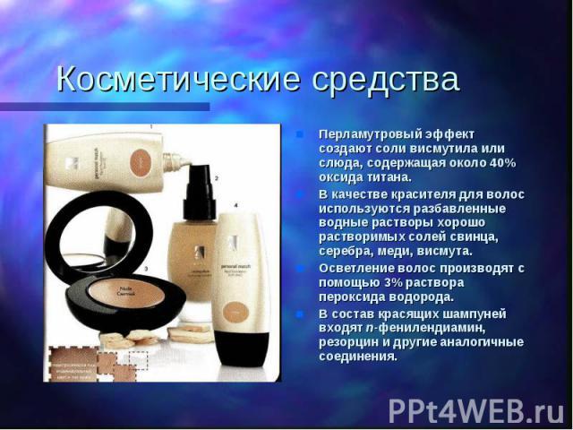 Косметические средства Перламутровый эффект создают соли висмутила или слюда, содержащая около 40% оксида титана.В качестве красителя для волос используются разбавленные водные растворы хорошо растворимых солей свинца, серебра, меди, висмута.Осветле…