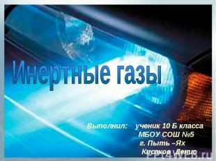 Инертные газы Выполнил: ученик 10 Б класса МБОУ СОШ №5 г. Пыть –Ях Кисаков Денис
