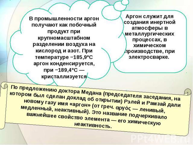 В промышленности аргон получают как побочный продукт при крупномасштабном разделении воздуха на кислород и азот. При температуре −185,9°C аргон конденсируется, при −189,4°С— кристаллизуется Аргон служит для создания инертной атмосферы в металлургич…