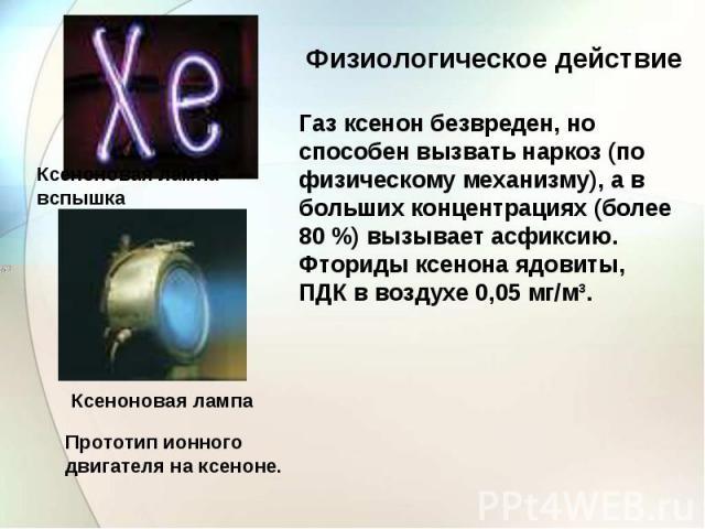 Ксеноновая лампа-вспышка Ксеноновая лампа Прототип ионного двигателя на ксеноне. Физиологическое действие Газ ксенон безвреден, но способен вызвать наркоз (по физическому механизму), а в больших концентрациях (более 80%) вызывает асфиксию.Фториды к…
