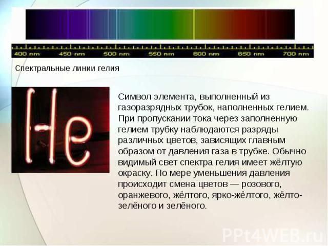 Символ элемента, выполненный из газоразрядных трубок, наполненных гелием. При пропускании тока через заполненную гелием трубку наблюдаются разряды различных цветов, зависящих главным образом от давления газа в трубке. Обычно видимый свет спектра гел…