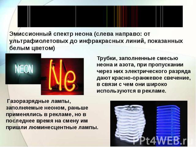 Эмиссионный спектр неона (слева направо: от ультрафиолетовых до инфракрасных линий, показанных белым цветом) Трубки, заполненные смесью неона и азота, при пропускании через них электрического разряда дают красно-оранжевое свечение, в связи с чем они…