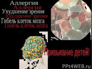 Аллергия Ухудшение зрения Гибель клеток мозга Привыкание детей!
