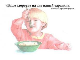 «Ваше здоровье на дне вашей тарелки». Китайская народная мудрость.