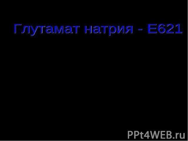 Глутамат натрия - Е621 «Вкусовая приправа»(в Китае) «Чудесный порошок»( в Японии)