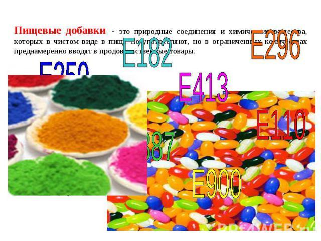 Пищевые добавки - это природные соединения и химические вещества, которых в чистом виде в пищу не употребляют, но в ограниченных количествах преднамеренно вводят в продовольственные товары.
