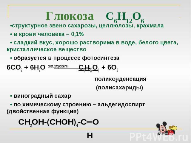 Глюкоза С6Н12О6 •структурное звено сахарозы, целлюлозы, крахмала • в крови человека – 0,1% • сладкий вкус, хорошо растворима в воде, белого цвета, кристаллическое вещество • образуется в процессе фотосинтеза6СО2 + 6Н2О свет, хлорофилл С6Н12О6 + 6О2 …