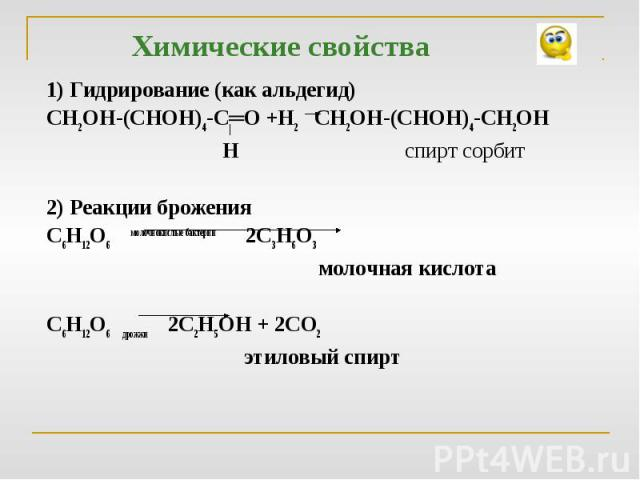 1) Гидрирование (как альдегид)СН2ОН-(СНОН)4-С═О +Н2 СН2ОН-(СНОН)4-СН2ОН Н спирт сорбит 2) Реакции броженияС6Н12О6 молочнокислые бактерии 2С3Н6О3 молочная кислотаС6Н12О6 дрожжи 2С2Н5ОН + 2СО2 этиловый спирт
