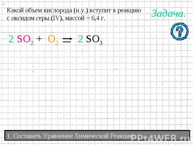 Какой объем кислорода (н.у.) вступит в реакциюс оксидом серы (IV), массой = 6,4 г. 2 2 1. Составить Уравнение Химической Реакции.