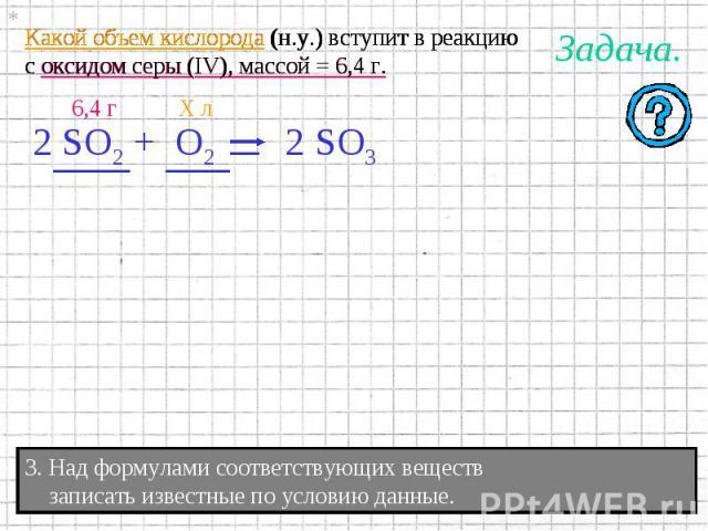 Какой объем кислорода (н.у.) вступит в реакциюс оксидом серы (IV), массой = 6,4 г. 3. Над формулами соответствующих веществ записать известные по условию данные.